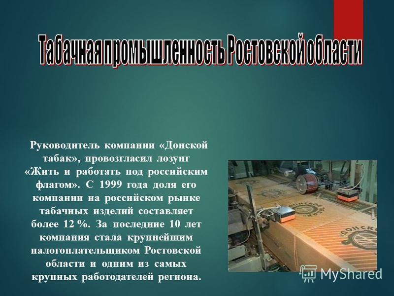 Руководитель компании «Донской табак», провозгласил лозунг «Жить и работать под российским флагом». С 1999 года доля его компании на российском рынке табачных изделий составляет более 12 %. За последние 10 лет компания стала крупнейшим налогоплательщ