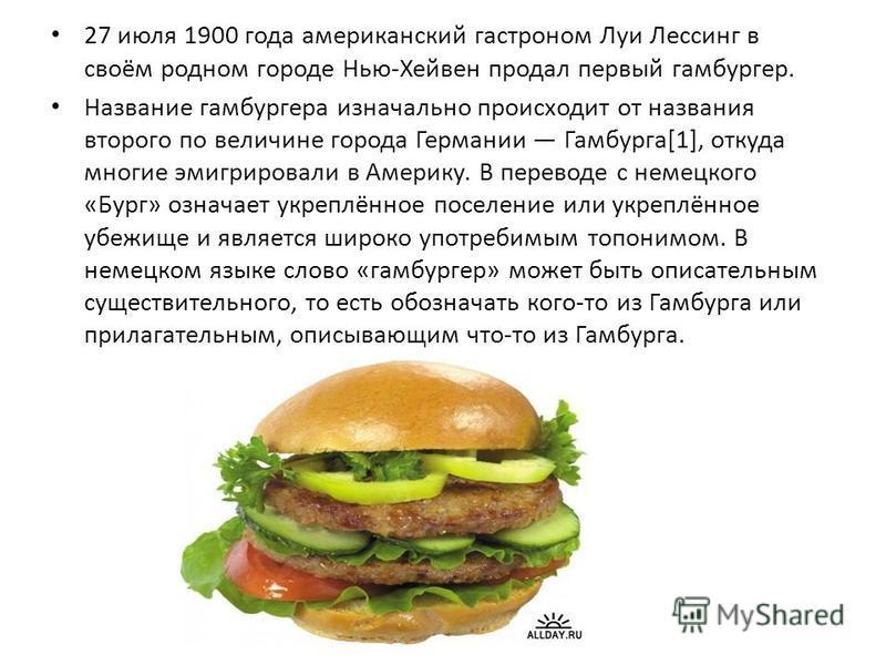 27 июля 1900 года американский гастроном Луи Лессинг в своём родном городе Нью-Хейвен продал первый гамбургер. Название гамбургера изначально происходит от названия второго по величине города Германии Гамбурга[1], откуда многие эмигрировали в Америку