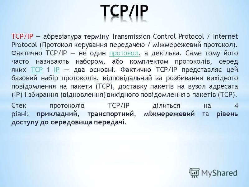 TCP/IР абревіатура терміну Transmission Control Protocol / Internet Protocol (Протокол керування передачею / міжмережевий протокол). Фактично TCP/IP не один протокол, а декілька. Саме тому його часто називають набором, або комплектом протоколів, сере