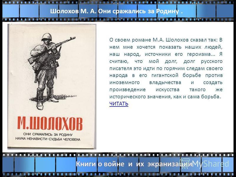 О своем романе М.А. Шолохов сказал так: В нем мне хочется показать наших людей, наш народ, источники его героизма... Я считаю, что мой долг, долг русского писателя это идти по горячим следам своего народа в его гигантской борьбе против иноземного вла