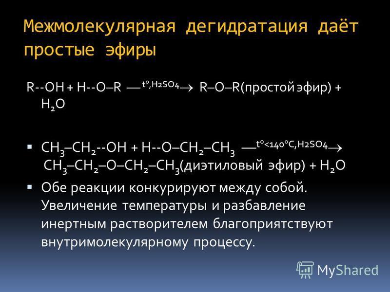 Межмолекулярная дегидратация даёт простые эфиры R--OH + H--O–R –– t,H2SO4 R–O–R(простой эфир) + H 2 O CH 3 –CH 2 --OH + H--O–CH 2 –CH 3 –– t <140 C,H2SO4 CH 3 –CH 2 –O–CH 2 –CH 3 (диэтиловый эфир) + H 2 O Обе реакции конкурируют между собой. Увеличен