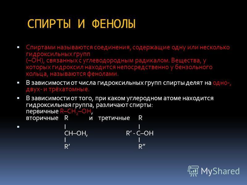 СПИРТЫ И ФЕНОЛЫ Спиртами называются соединения, содержащие одну или несколько гидроксильных групп (–ОН), связанных с углеводородным радикалом. Вещества, у которых гидроксил находится непосредственно у бензольного кольца, называются фенолами. В зависи