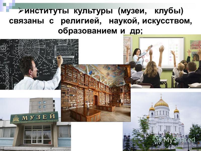 институты культуры (музеи, клубы) связаны с религией, наукой, искусством, образованием и др;