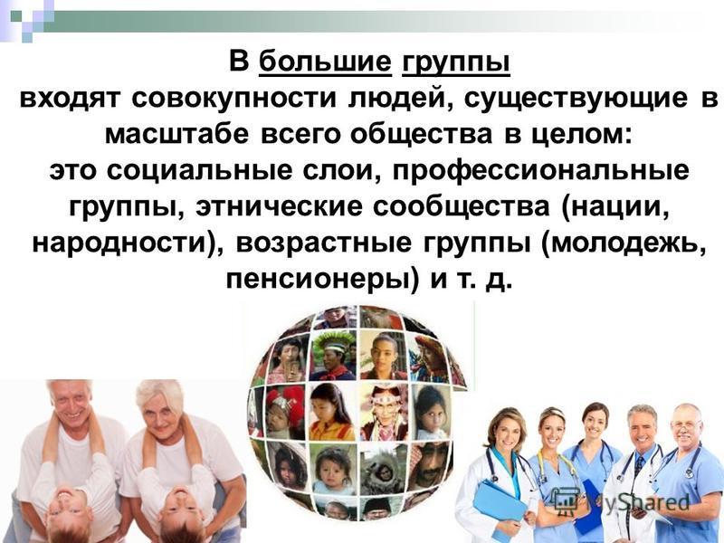 В большие группы входят совокупности людей, существующие в масштабе всего общества в целом: это социальные слои, профессиональные группы, этнические сообщества (нации, народности), возрастные группы (молодежь, пенсионеры) и т. д.