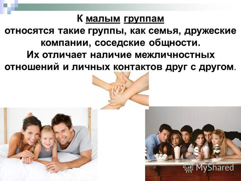 К малым группам относятся такие группы, как семья, дружеские компании, соседские общности. Их отличает наличие межличностных отношений и личных контактов друг с другом.