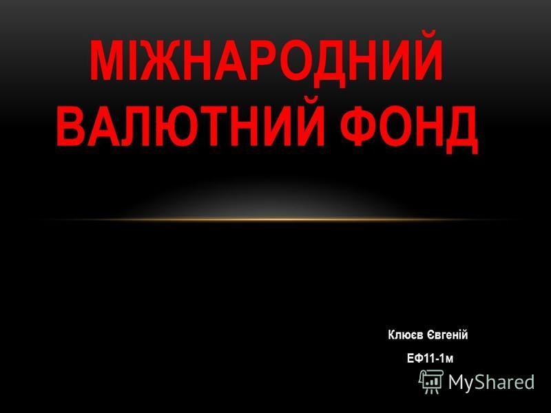 Клюєв Євгеній ЕФ11-1м МІЖНАРОДНИЙ ВАЛЮТНИЙ ФОНД