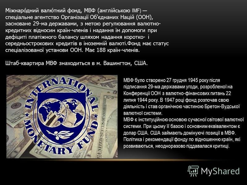 Міжнародний валютний фонд, МВФ (англійською IMF) спеціальне агентство Організації Об'єднаних Націй (ООН), засноване 29-ма державами, з метою регулювання валютно- кредитних відносин країн-членів і надання їм допомоги при дефіциті платіжного балансу шл