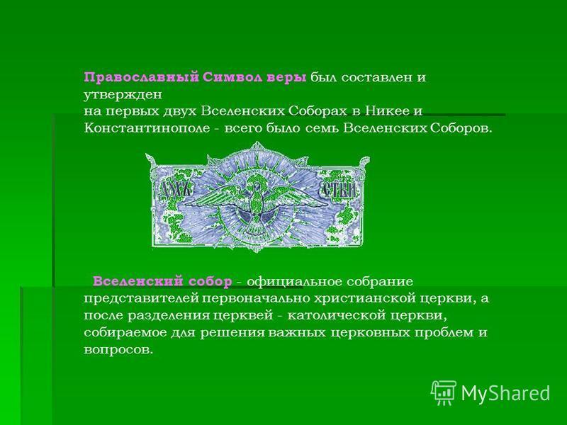 Православный Символ веры был составлен и утвержден на первых двух Вселенских Соборах в Никее и Константинополе - всего было семь Вселенских Соборов. Вселенский собор - официальное собрание представителей первоначально христианской церкви, а после раз