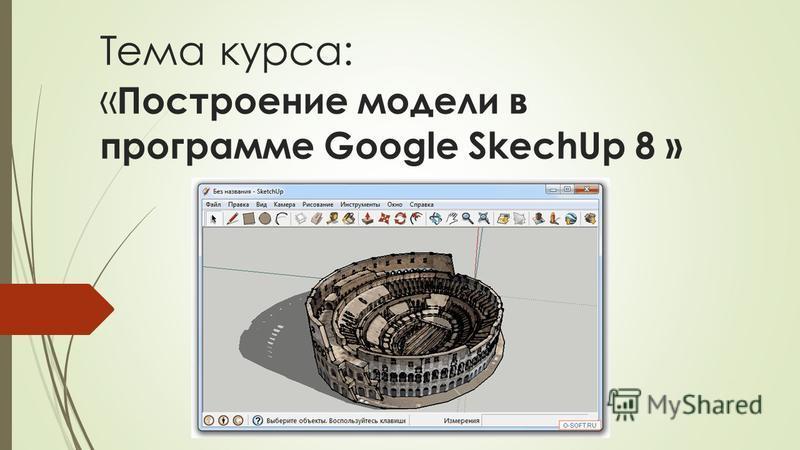 Тема курса: « Построение модели в программе Google SkechUp 8 »