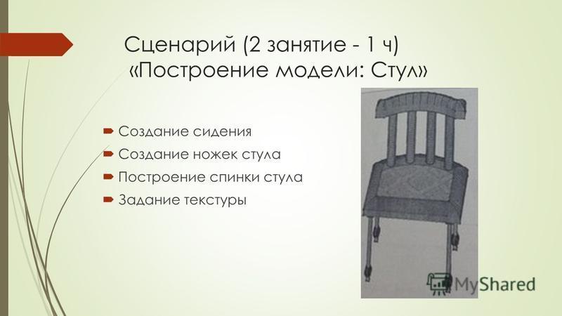 Сценарий (2 занятие - 1 ч) «Построение модели: Стул» Создание сидения Создание ножек стула Построение спинки стула Задание текстуры