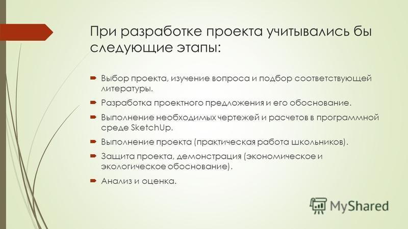 При разработке проекта учитывались бы следующие этапы: Выбор проекта, изучение вопроса и подбор соответствующей литературы. Разработка проектного предложения и его обоснование. Выполнение необходимых чертежей и расчетов в программной среде SketchUp.