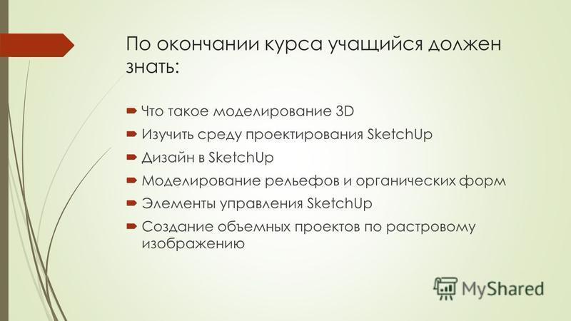 По окончании курса учащийся должен знать: Что такое моделирование 3D Изучить среду проектирования SketchUp Дизайн в SketchUp Моделирование рельефов и органических форм Элементы управления SketchUp Создание объемных проектов по растровому изображению