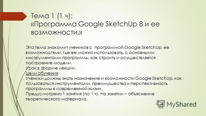 Тема 1 (1 ч): «Программа Google SketchUp 8 и ее возможности.» Эта тема знакомит учеников с программой Google SketchUp, ее возможностями, где ее можно использовать, с основными инструментами программы, как строить и осуществляется построение модели. У