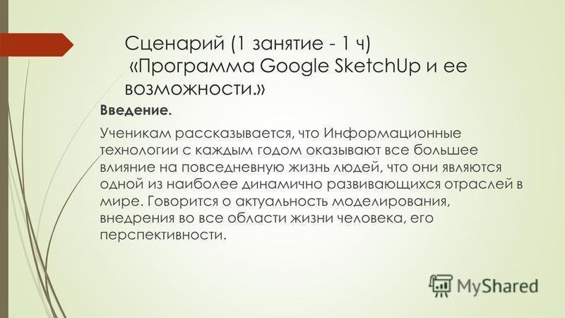 Сценарий (1 занятие - 1 ч) «Программа Google SketchUp и ее возможности.» Введение. Ученикам рассказывается, что Информационные технологии с каждым годом оказывают все большее влияние на повседневную жизнь людей, что они являются одной из наиболее дин