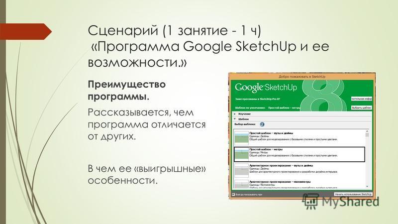Сценарий (1 занятие - 1 ч) «Программа Google SketchUp и ее возможности.» Преимущество программы. Рассказывается, чем программа отличается от других. В чем ее «выигрышные» особенности.