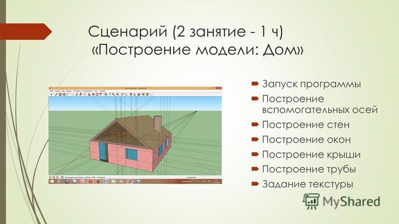 Сценарий (2 занятие - 1 ч) «Построение модели: Дом» Запуск программы Построение вспомогательных осей Построение стен Построение окон Построение крыши Построение трубы Задание текстуры