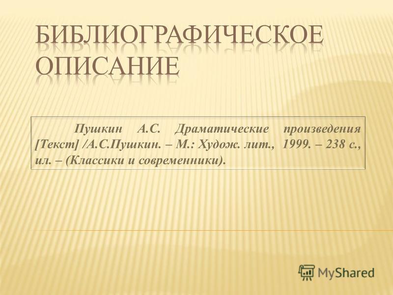 Пушкин А.С. Драматические произведения [Текст] /А.С.Пушкин. – М.: Худож. лит., 1999. – 238 с., ил. – (Классики и современники).