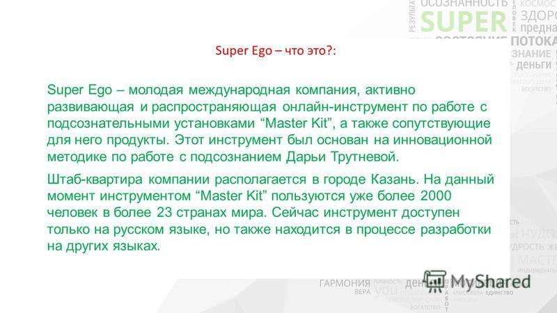 Super Ego – что это?: Super Ego – молодая международная компания, активно развивающая и распространяющая онлайн-инструмент по работе с подсознательными установками Master Kit, а также сопутствующие для него продукты. Этот инструмент был основан на ин