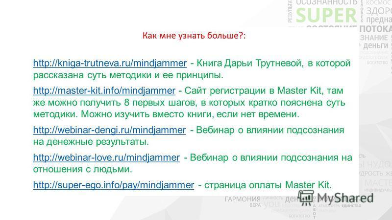Как мне узнать больше?: http://kniga-trutneva.ru/mindjammerhttp://kniga-trutneva.ru/mindjammer - Книга Дарьи Трутневой, в которой рассказана суть методики и ее принципы. http://master-kit.info/mindjammerhttp://master-kit.info/mindjammer - Сайт регист