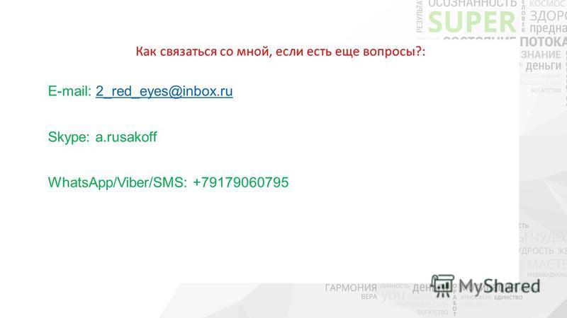 Как связаться со мной, если есть еще вопросы?: E-mail: 2_red_eyes@inbox.ru2_red_eyes@inbox.ru Skype: a.rusakoff WhatsApp/Viber/SMS: +79179060795
