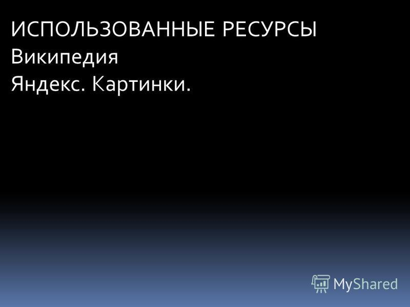 ИСПОЛЬЗОВАННЫЕ РЕСУРСЫ Википедия Яндекс. Картинки.