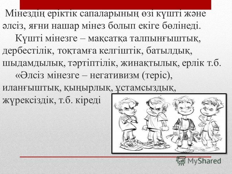 Мінездің еріктік сапаларының өзі күшті және әлсіз, яғни нашар мінез болып екіге бөлінеді. Күшті мінезге – мақсатқа талпынғыштық, дербестілік, тоқтамға келгіштік, батылдық, шыдамдылық, тәртіптілік, жинақтылық, ерлік т.б. «Әлсіз мінезге – негативизм (т