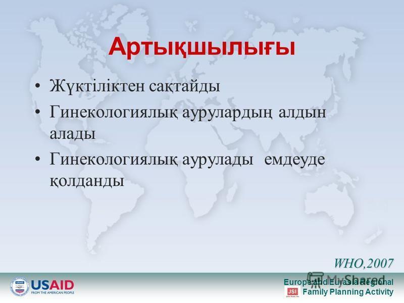 Europe and Eurasia Regional Family Planning Activity Артықшылығы Жүктіліктен сақтайды Гинекологиялық аурулардың алдын алады Гинекологиялық аурулады емдеуде қолданды WHO,2007