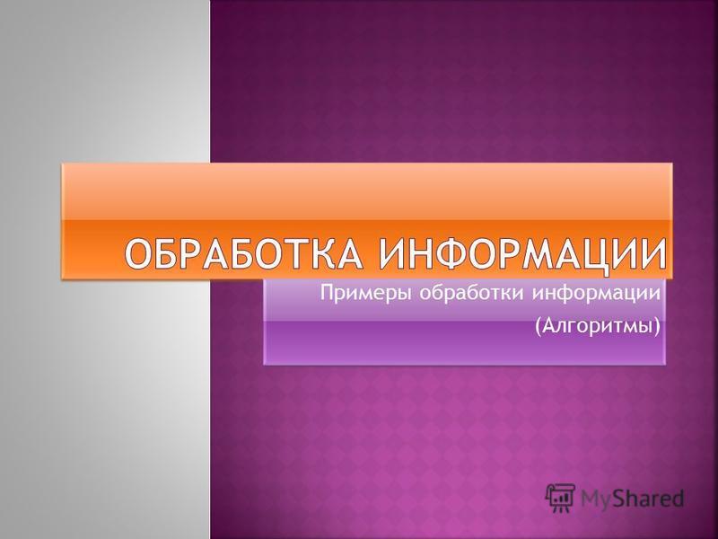 Примеры обработки информации (Алгоритмы) Примеры обработки информации (Алгоритмы)