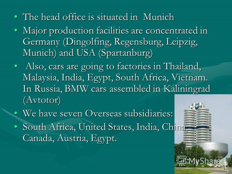 The head office is situated in MunichThe head office is situated in Munich Major production facilities are concentrated in Germany (Dingolfing, Regensburg, Leipzig, Munich) and USA (Spartanburg)Major production facilities are concentrated in Germany
