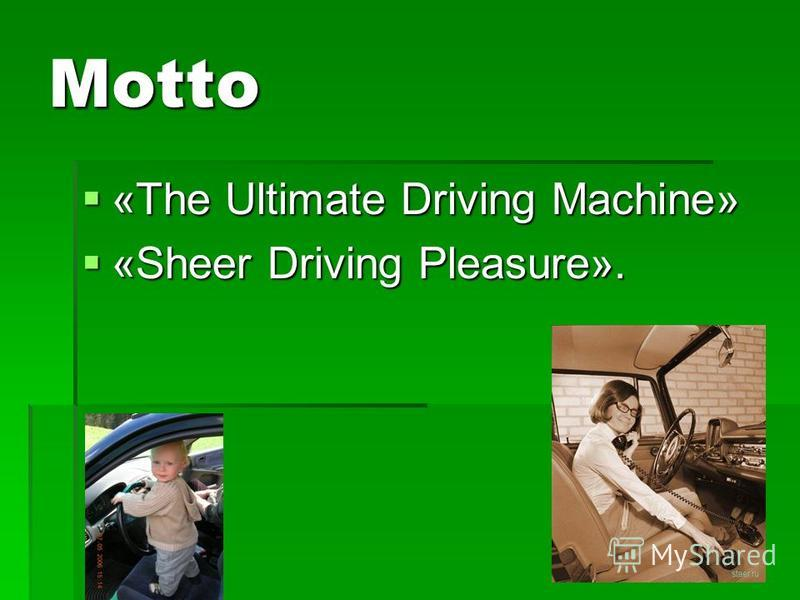 Motto «The Ultimate Driving Machine» «The Ultimate Driving Machine» «Sheer Driving Pleasure». «Sheer Driving Pleasure».