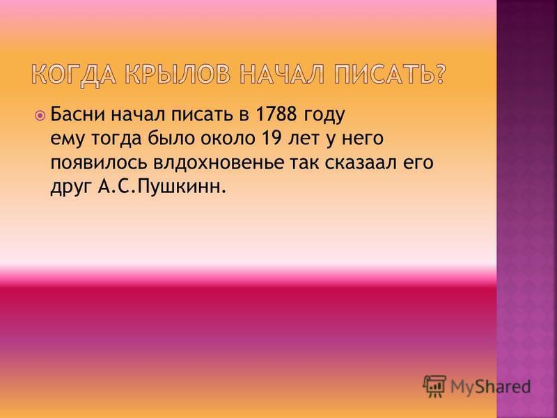 Басни начал писать в 1788 году ему тогда было около 19 лет у него появилось влдохновенье так сказал его друг А.С.Пушкинн.