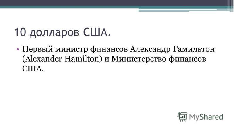 10 долларов США. Первый министр финансов Александр Гамильтон (Alexander Hamilton) и Министерство финансов США.