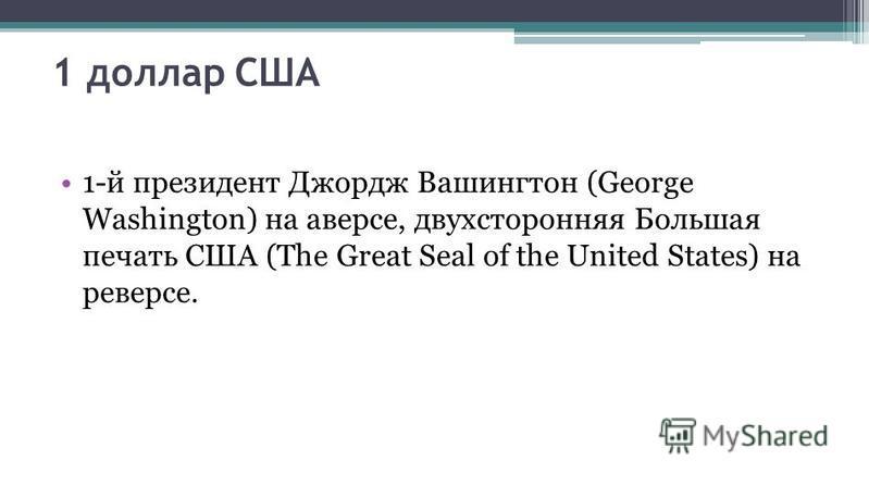 1 доллар США 1-й президент Джордж Вашингтон (George Washington) на аверсе, двухсторонняя Большая печать США (The Great Seal of the United States) на реверсе.