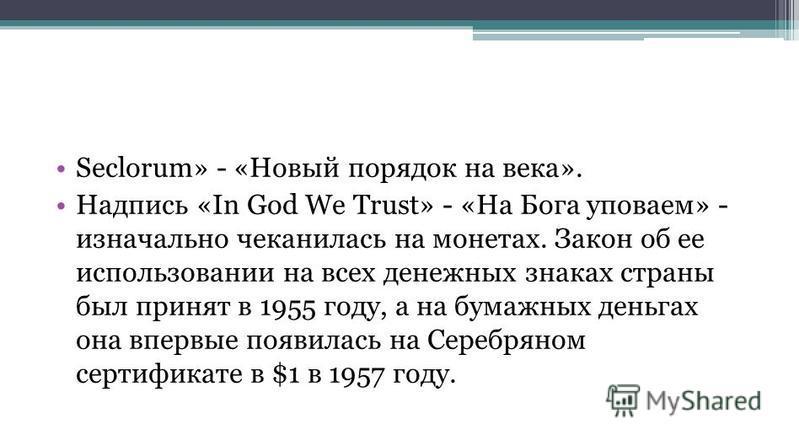 Seclorum» - «Новый порядок на века». Надпись «In God We Trust» - «На Бога уповаем» - изначально чеканилась на монетах. Закон об ее использовании на всех денежных знаках страны был принят в 1955 году, а на бумажных деньгах она впервые появилась на Сер
