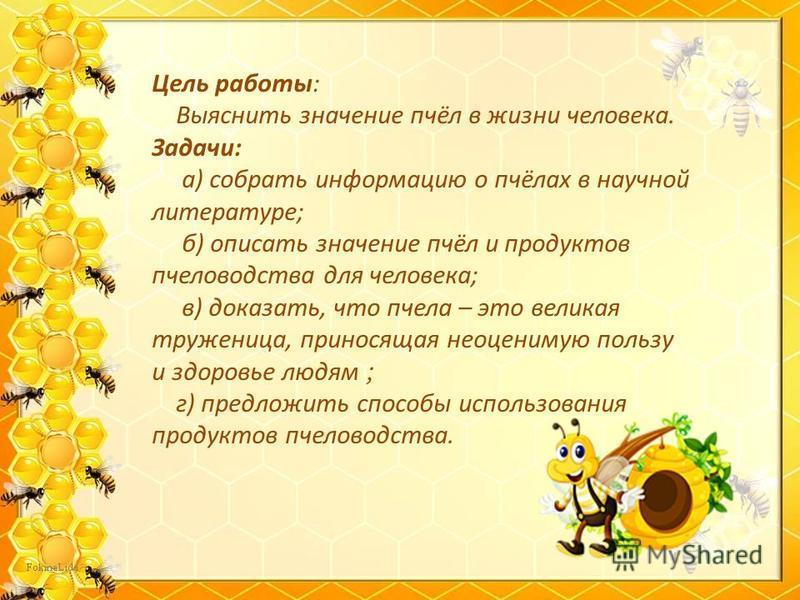 Цель работы: Выяснить значение пчёл в жизни человека. Задачи: а) собрать информацию о пчёлах в научной литературе; б) описать значение пчёл и продуктов пчеловодства для человека; в) доказать, что пчела – это великая труженица, приносящая неоценимую п