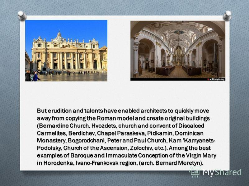 But erudition and talents have enabled architects to quickly move away from copying the Roman model and create original buildings (Bernardine Church, Hvozdets, church and convent of Discalced Carmelites, Berdichev, Chapel Paraskeva, Pidkamin, Dominic