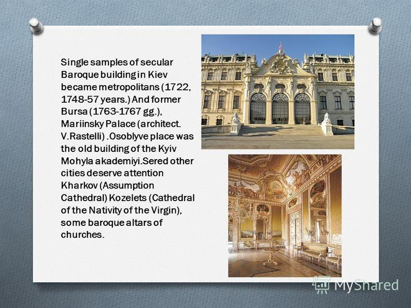 Single samples of secular Baroque building in Kiev became metropolitans (1722, 1748-57 years.) And former Bursa (1763-1767 gg.), Mariinsky Palace (architect. V.Rastelli).Osoblyve place was the old building of the Kyiv Mohyla akademiyi.Sered other cit