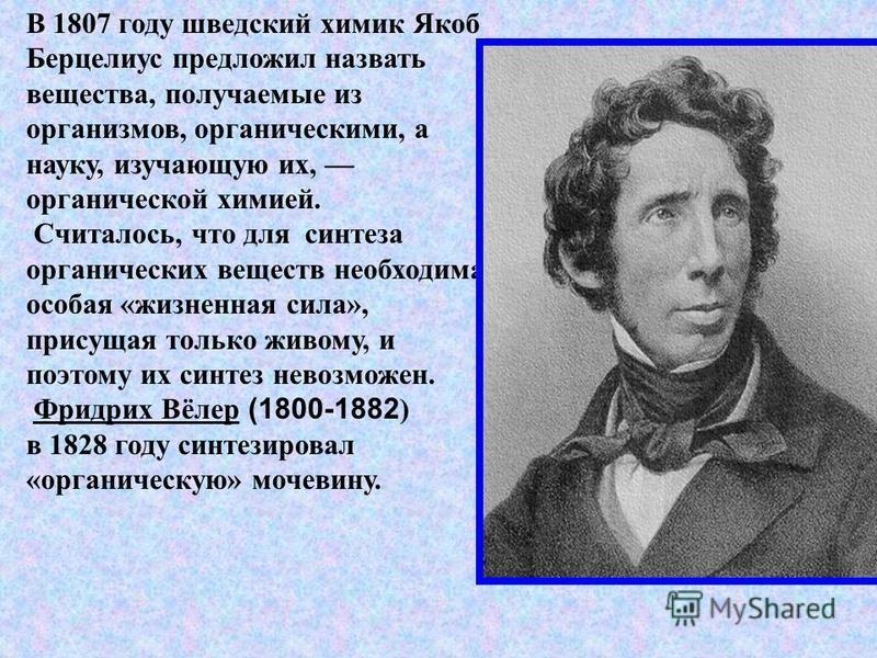 В 1807 году шведский химик Якоб Берцелиус предложил назвать вещества, получаемые из организмов, органическими, а науку, изучающую их, органической химией. Считалось, что для синтеза органических веществ необходима особая «жизненная сила», присущая то