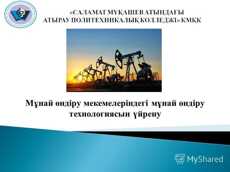 Мұнай өндіру мекемелеріндегі мұнай өндіру технологиясын үйрену
