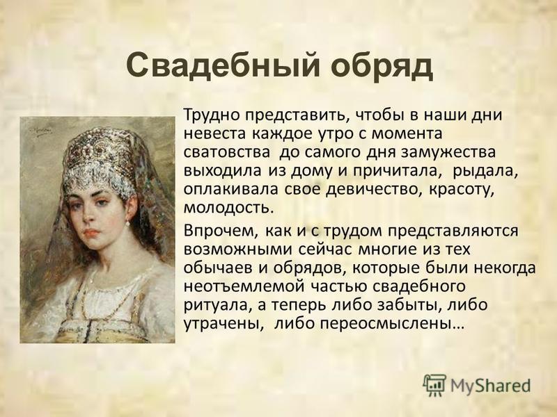 Трудно представить, чтобы в наши дни невеста каждое утро с момента сватовства до самого дня замужества выходила из дому и причитала, рыдала, оплакивала свое девичество, красоту, молодость. Впрочем, как и с трудом представляются возможными сейчас мног