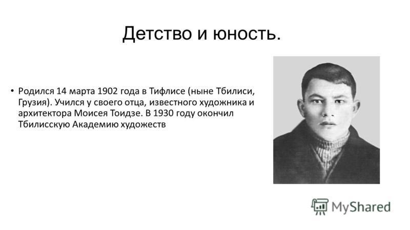 Детство и юность. Родился 14 марта 1902 года в Тифлисе (ныне Тбилиси, Грузия). Учился у своего отца, известного художника и архитектора Моисея Тоидзе. В 1930 году окончил Тбилисскую Академию художеств