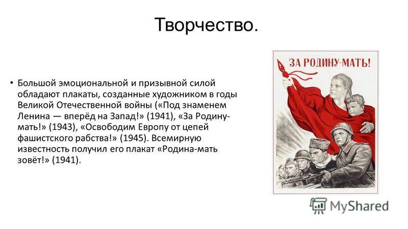 Творчество. Большой эмоциональной и призывной силой обладают плакаты, созданные художником в годы Великой Отечественной войны («Под знаменем Ленина вперёд на Запад!» (1941), «За Родину- мать!» (1943), «Освободим Европу от цепей фашистского рабства!»