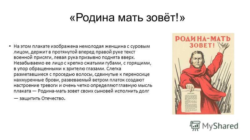 «Родина мать зовёт!» На этом плакате изображена немолодая женщина с суровым лицом, держит в протянутой вперед правой руке текст военной присяги, левая рука призывно поднята вверх. Незабываемо ее лицо с крепко сжатыми губами, с горящими, в упор обраще