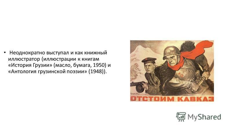 Неоднократно выступал и как книжный иллюстратор (иллюстрации к книгам «История Грузии» (масло, бумага, 1950) и «Антология грузинской поэзии» (1948)).