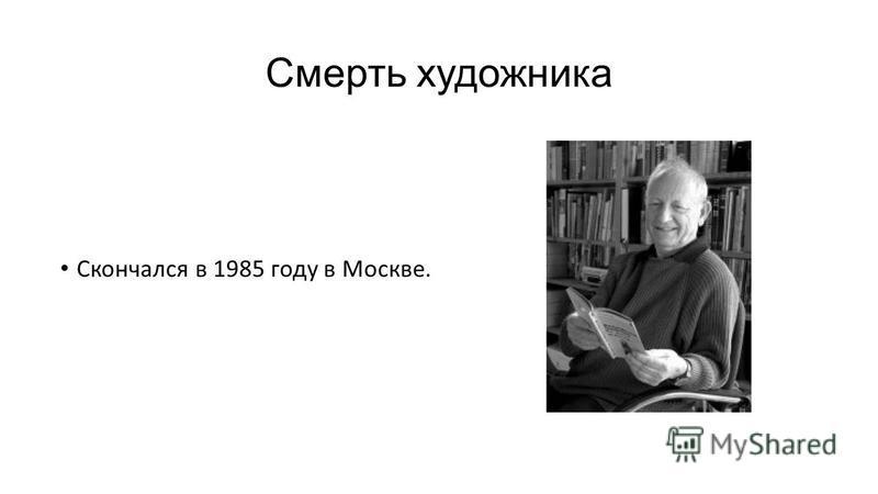Смерть художника Скончался в 1985 году в Москве.