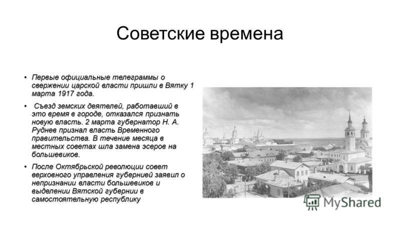 Советские времена Первые официальные телеграммы о свержении царской власти пришли в Вятку 1 марта 1917 года.Первые официальные телеграммы о свержении царской власти пришли в Вятку 1 марта 1917 года. Съезд земских деятелей, работавший в это время в го