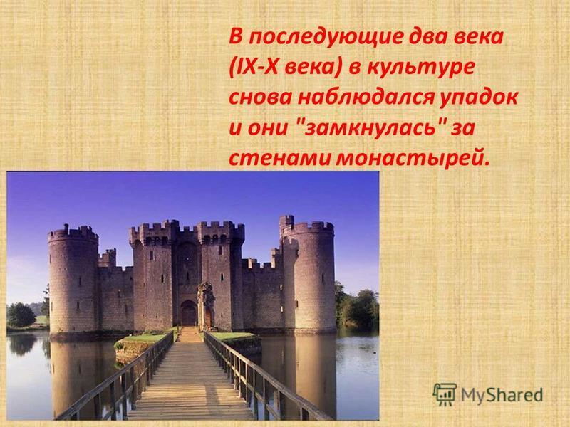 В последующие два века (IX-Х века) в культуре снова наблюдался упадок и они замкнулась за стенами монастырей.