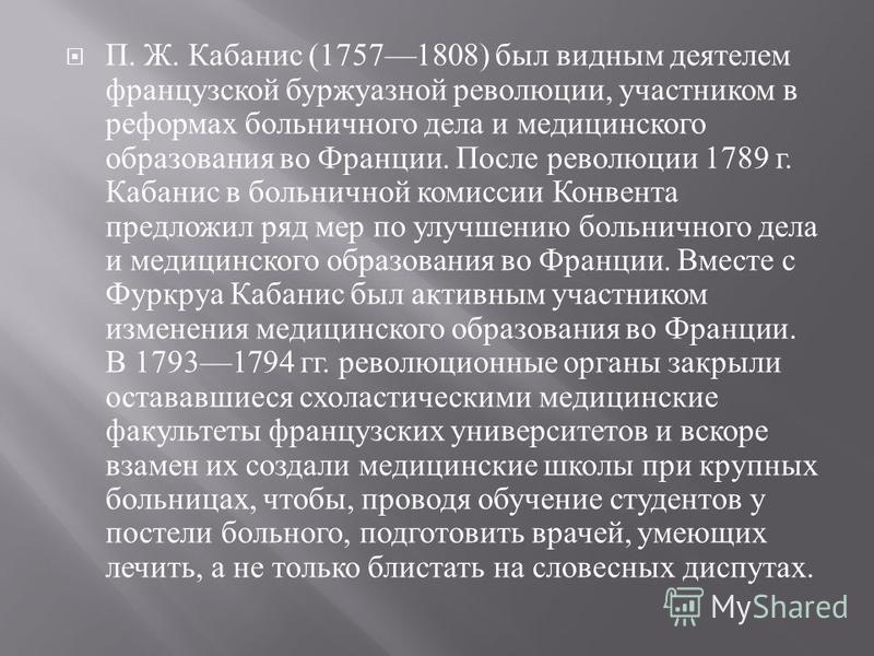 П. Ж. Кабанис (17571808) был видным деятелем французской буржуазной революции, участником в реформах больничного дела и медицинского образования во Франции. После революции 1789 г. Кабанис в больничной комиссии Конвента предложил ряд мер по улучшению