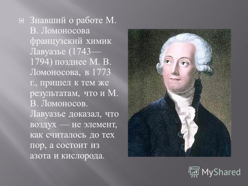 Знавший о работе М. В. Ломоносова французский химик Лавуазье (1743 1794) позднее М. В. Ломоносова, в 1773 г., пришел к тем же результатам, что и М. В. Ломоносов. Лавуазье доказал, что воздух не элемент, как считалось до тех пор, а состоит из азота и