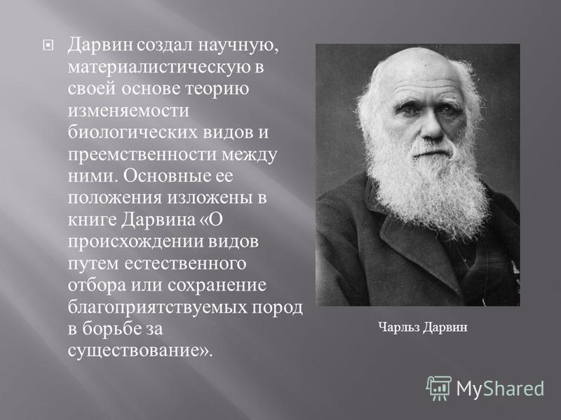 Дарвин создал научную, материалистическую в своей основе теорию изменяемости биологических видов и преемственности между ними. Основные ее положения изложены в книге Дарвина « О происхождении видов путем естественного отбора или сохранение благоприят